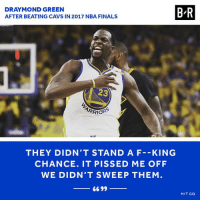 Cavs, Draymond Green, and Finals: DRAYMOND GREEN  AFTER BEATING CAVS IN 2017 NBA FINALS  B-R  23  THEY DIDN'T STAND A F--KING  CHANCE. IT PISSED ME OFF  WE DIDN'T SWEEP THEM  66 99  H/T GQ Draymond speaks his mind.