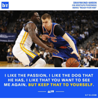 """Draymond Green, Kristaps Porzingis, and Sports: DRAYMOND GREEN  b/r  ON KRISTAPS PORZINGIS  BEING """"READY FOR HIM  I LIKE THE PASSION, I LIKE THE DOG THAT  HE HAS, I LIKE THAT YOU WANT TO SEE  ME AGAIN, BUT KEEP THAT TO YOURSELF  HIT SI COM You don't want to be on Draymond's bad side 😂"""