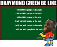 Draymond Green in detention after his latest kicking antic. WATCH: bit.ly/DraymondKick2OT: DRAYMOND GREEN BE LIKE  I will not kick people in the nuts  I will not kick people in the nuts  I will not kick people in the nuts  I will not kick people in the nuts  I will not kick people in the nuts  I will not kick people in the nuts  @NBAMEMES Draymond Green in detention after his latest kicking antic. WATCH: bit.ly/DraymondKick2OT