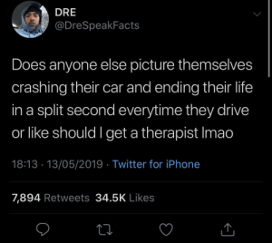 Here we go again by KingPZe MORE MEMES: DRE  @DreSpeakFacts  Does anyone else picture themselves  crashing their car and ending their life  in a split second everytime they drive  or like should I get a therapist Imao  18:13 13/05/2019 Twitter for iPhone  7,894 Retweets 34.5K Likes Here we go again by KingPZe MORE MEMES