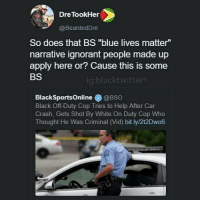 "Ignorant, Memes, and Black: Dre TookHer  @BeardedDre  So does that BS ""blue lives matter""  narrative ignorant people made up  apply here or? Cause this is some  BS  ig:blacktwitter  BlackSportsOnline@BSo  Black Off-Duty Cop Tries to Help After Car  Crash, Gets Shot By White On Duty Cop Who  Thought He Was Criminal (Vid) bit.ly/2t2Dwo6 🤔"
