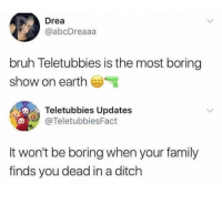 Bruh, Family, and Teletubbies: Drea  @abcDreaaa  bruh Teletubbies is the most boring  show on earth  Teletubbies Updates  @TeletubbiesFact  It won't be boring when your family  finds you dead in a ditch Me irl