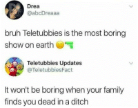 Bruh, Family, and Teletubbies: Drea  @abcDreaaa  bruh Teletubbies is the most boring  show on earth  Teletubbies Updates  @TeletubbiesFact  It won't be boring when your family  finds you dead in a ditch
