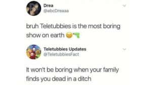 Teletubbies Twitter is creepy: Drea  @abcDreaaa  bruh Teletubbies is the most boring  show on earth  Teletubbies Updates  @TeletubbiesFact  It won't be boring when your family  finds you dead in a ditch Teletubbies Twitter is creepy