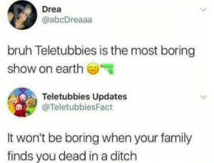 laughoutloud-club:  Im sorry for the imoji: Drea  @abcDreaaa  bruh Teletubbies is the most boring  show on earth  Teletubbies Updates  @TeletubbiesFact  It won't be boring when your family  finds you dead in a ditch laughoutloud-club:  Im sorry for the imoji