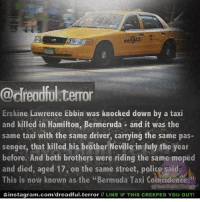 """Memes, Police, and School: @dreadful.terror  Erskine Lawrence Ebbin was knocked down by a taxi  and killed in Hamilton, Bermeruda - and it was the  same taxi with the same driver, carrying the same pas  senger, that killed his brother Neville in July the year  before. And both brothers were riding the same moped  and died, aged 17, on the same street, police said  This is now known as the """"Bermuda Taxi Coincidence  Ginstagram.com/dreadful.terror II LIKE IF THIS CREEPED YOU OUT! well... school starts in 5 days"""