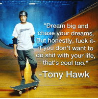 "Life, Shit, and Tony Hawk: ""Dream big and  chase your dreams.  But honestly, fuck it-  if you don't want to  do shit with your life,  that's cool too,1  Tony Hawk made by @theportlandroast"