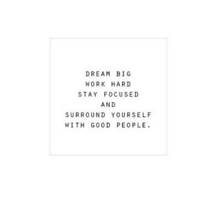 Work, Good, and Dream: DREAM BIG  WORK HARD  STAY FOCUSED  AND  SURROUND YOURSELF  WITH GOOD PEO PLE