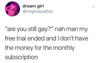 """Money, Free, and Girl: dream girl  @virginiacarloc  are you still gay?"""" nah man my  free trial ended and I don't have  the money for the monthly  subscription"""