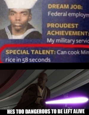 Alive, Jesus, and Reddit: DREAM JOB:  Federal employm  PROUDEST  ACHIEVEMENT  My military servic  SPECIAL TALENT: Can cook Min  rice in 58 seconds  HES TOO DANGEROUS TO BE LEFT ALIVE Jesus Christ it's Jason Borne