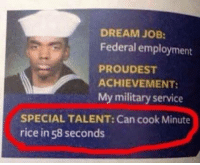 Memes, Jobs, and Military: DREAM JOB:  Federal employment  PROUD EST  ACHIEVEMENT:  My military service  SPECIAL TALENT: Can cook Minute  rice in 58 seconds