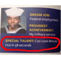 Funny, Jobs, and Military: DREAM JOB:  Federal employment  PROUDEST  ACHIEVEMENT:  My military service  SPECIAL TALENT: Can cook Minute  rice in 58 seconds