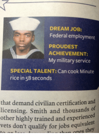 Jobs, Military, and Superpower: DREAM JOB:  Federal employment  PROUDEST  ACHIEVEMENT:  My military service  SPECIAL TALENT: Can cook Minute  rice in 58 seconds  that demand civilian certification and  licensing. Smith and thousands o  other highly trained and experienced  vets don't qualify for jobs equivalen  thon ones they <p>It's not a talent, it's a superpower.</p>