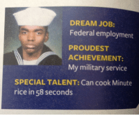 Military, Job, and Rice: DREAM JOB:  Federal employment  PROUDEST  ACHIEVEMENT  My military service  SPECIAL TALENT: Can cook Minute  rice in 58 seconds