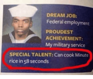 Military, Job, and Rice: DREAM JOB:  Federal employment  PROUDEST  ACHIEVEMENT:  My military service  SPECIAL TALENT: Can cook Minute  rice in 58 seconds Sail on Sailor