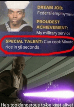 This Is beyond science: DREAM JOB:  Federal employment  PROUDEST  ACHIEVEMENT:  My military service  SPECIAL TALENT: Can cook Minute  rice in 58 seconds  He's too dangerous to be kept alive! This Is beyond science