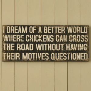 A Dream, Cross, and World: DREAM OF A BETTER WORLD  WHERE CHICKENS CAN CROSS !  THE ROAD WITHOUT HAVING  THEIR MOTIVES QUESTIONED I have a dream