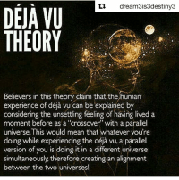 """Repost @dream3is3destiny3 with @repostapp ・・・ I love to ponder shit like this. My own personal theory has been that you're experiencing something in waking life that you have done in a dream. What are some of your thoughts on Déjà Vu? 📷: @they_call_me_future www.WakingLife.co 3rdeyeopen tohigherconsciousness higherawakening indigochildren deepthoughts higherself knowthyself seekthetruth thirdeyevision pinealgland spirittribe truthseekers freeyourmind consciouscommunity truthseeker vibratehigher higherconsciousness freeyourself infinitelove wakinglife cosmicconsciousness indigochild highervibrations metaphysics spiritualism ThirdEyeAwakening lightfamily dejavu: dream3is3destiny3  DEJA VU  THEORY  Believers in this theory claim that the human  considering the unsettling feeling of having lived a  moment before as a """"crossover with a parallel  universe. This would mean that whatever you're  version of you is doing it in a different universe  simultaneously therefore creating an alignment  between the two universes! Repost @dream3is3destiny3 with @repostapp ・・・ I love to ponder shit like this. My own personal theory has been that you're experiencing something in waking life that you have done in a dream. What are some of your thoughts on Déjà Vu? 📷: @they_call_me_future www.WakingLife.co 3rdeyeopen tohigherconsciousness higherawakening indigochildren deepthoughts higherself knowthyself seekthetruth thirdeyevision pinealgland spirittribe truthseekers freeyourmind consciouscommunity truthseeker vibratehigher higherconsciousness freeyourself infinitelove wakinglife cosmicconsciousness indigochild highervibrations metaphysics spiritualism ThirdEyeAwakening lightfamily dejavu"""