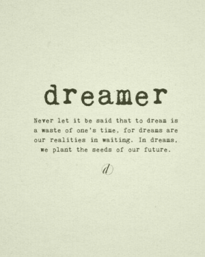 Dreams Are: dreamer  Never let it be said that to dream is  a waste of one's time, for dreams are  our realities in waiting. In dreams,  we plant the seeds of our future.