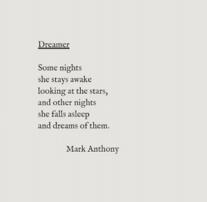 dreamer: Dreamer  Some nights  she stays awake  looking at the stars  and other nights  she falls asleep  and dreams of them  Mark Anthony