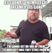 NoHumanBeingIsIlegal 💀💀💀💀💀 Repost @goodgodabove: DREAMERSIS CONE  TMGONNA GET ME ONE OF THEM  TECHNOLOGY JOBS THEY STOLE FROM ME NoHumanBeingIsIlegal 💀💀💀💀💀 Repost @goodgodabove