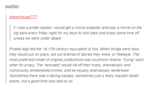 """Friday, Piracy, and The Pirate Bay: dreamhouse777  f i was a pirate captain i would get a movie projector and play a movie on the  big sails every friday night for my boys to kick back and enjoy some time off  unless we were under attack  Pirates legit did the 16-17th century equivalent of this. When things were slow  they would put on plays  act out dramas of stories they knew, or freestyle. Thee  drama: """"trying each  other for piracy. The """"accused"""" would list off their many, dramatically and  humorously embellished crimes, and be equally dramatically sentenced  Sometimes there was a daring escape, sometimes just a really maudlin death  scene, but a good time was had by all Full speed ahead to the Pirate Bay"""
