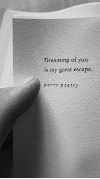 Poetry, You, and Great: Dreaming of you  is my great escape.  perry poetry