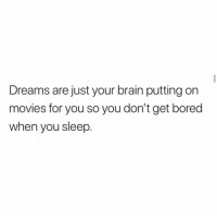 Bored, Memes, and Movies: Dreams are just your brain putting on  movies for you so you don't get bored  when you sleep. Yeah