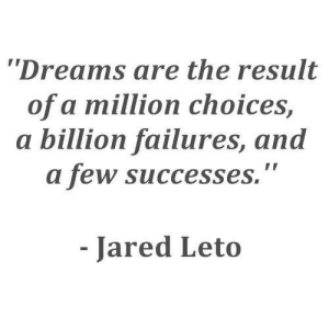"Dreams Are: Dreams are the result  of a million choices,  a billion failures, and  a few successes.""  Jared Leto"