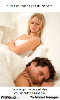 <p>Funny TGIF misconduct  Ludicrous memes and pictures  PMSLweb </p>: *Dreams that he cheats on her*  You're gonna pay all day  you unfaithful asshole  The Ihtemet Scavengers <p>Funny TGIF misconduct  Ludicrous memes and pictures  PMSLweb </p>