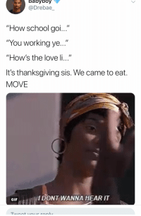 "Gif, Love, and School: @Drebae_  ""How school aci  ""You working ye...""  ""How's the love li...""  It's thanksgiving sis. We came to eat  MOVE  GIF  IDONT WANNA HEARIT"