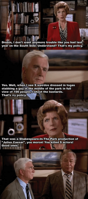 "lolzandtrollz:  I Really Miss Leslie Nielsen: Drebin, I don't want anymore trouble like.you had last  year on the South Side. Understand? That's my policy  Yes. Well, when I see 5 weirdos dressed in togas  stabbing a guy in the middle of the park in full  view of 100 people, Ushoot the bastards.  That's my policy.  That was a Shakespeare-In-The-Park production of  ""Julius Caesar"", you moron! You killed 5 actors!  Good ones. lolzandtrollz:  I Really Miss Leslie Nielsen"