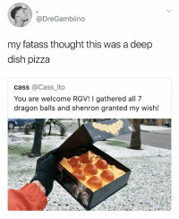 New York mans ask Shenron for new tims • Follow @savagememesss for more posts daily: @DreGambiino  my fatass thought this was a deep  dish pizza  cass @Cass_ ito  You are welcome RGV! I gathered all 7  dragon balls and shenron granted my wish! New York mans ask Shenron for new tims • Follow @savagememesss for more posts daily