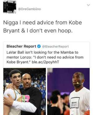 "Advice, Dad, and Kobe Bryant: @DreGambiino  Nigga I need advice from Kobe  Bryant & I don't even hoop.  Bleacher Report@BleacherReport  LaVar Ball isn't looking for the Mamba to  mentor Lonzo: ""I don't need no advice from  Kobe Bryant."" ble.ac/2poyhhT  BRING  YOUR  GAM E His dad really ruining his career more each day"