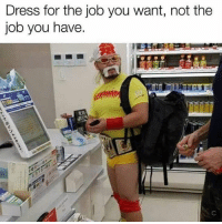 Funny, Job, and Brother: Dress for the job you want, not the  job you have. I hear you brother !!!