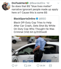 "Blackpeopletwitter, Ignorant, and Black: DreTookHer@BeardedDre 1d  So does that BS ""blue lives matter""  narrative ignorant people made up apply  here or? Cause this is some BS  BlackSportsOnline @BSO  Black Off-Duty Cop Tries to Help  After Car Crash, Gets Shot By White  On Duty Cop Who Thought He Was  Criminal (Vid) bit.ly/2t2Dwo6  SST. LOUIS  POLITAN  37 22 26.5K <p>Asking for a friend 🤔 (via /r/BlackPeopleTwitter)</p>"