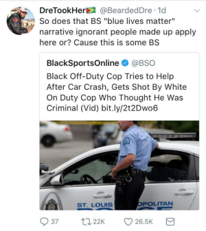 """Ignorant, Black, and Blue: DreTookHer@BeardedDre 1d  So does that BS """"blue lives matter""""  narrative ignorant people made up apply  here or? Cause this is some BS  BlackSportsOnline @BSO  Black Off-Duty Cop Tries to Help  After Car Crash, Gets Shot By White  On Duty Cop Who Thought He Was  Criminal (Vid) bit.ly/2t2Dwo6  SST. LOUIS  POLITAN  37 22 26.5K Asking for a friend 🤔"""