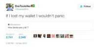 Blackpeopletwitter, Lost, and How: DreTookHer  BeardedDre  Follow  If I lost my wallet I wouldn't panic  B @thatdame  How broke are y'all?  RETWEETS  LIKES  2,741 2,349  RH  5:00 PM -18 Sep 2016 <p>Whoever finds it is gonna be pretty dissapointed (via /r/BlackPeopleTwitter)</p>