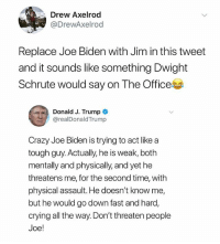 Crazy, Crying, and Joe Biden: Drew Axelrod  @DrewAxelrod  Replace Joe Biden with Jim in this tweet  and it sounds like something Dwight  Schrute would say on The Office  Donald J. Trump  @realDonaldTrump  Crazy Joe Biden is trying to act like a  tough guy. Actually, he is weak, both  mentally and physically, and yet he  threatens me, for the second time, with  physical assault. He doesn't know me,  but he would go down fast and hard,  crying all the way. Don't threaten people  Joe! Hi yes the American version is better