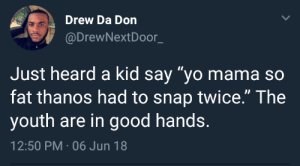 "Never gets old by jehiel01 FOLLOW HERE 4 MORE MEMES.: Drew Da Don  @DrewNextDoor_  Just heard a kid say ""yo mama so  fat thanos had to snap twice."" The  youth are in good hands.  12:50 PM-06 Jun 18 Never gets old by jehiel01 FOLLOW HERE 4 MORE MEMES."