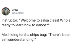 "misunderstanding: Drew  @dmc1138  Instructor: ""Welcome to salsa class! Who's  ready to learn how to dance?""  Me, hiding tortilla chips bag: ""There's been  a misunderstanding."""