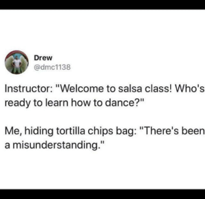 "from twitter.com/dmc1138: Drew  @dmc1138  Instructor: ""Welcome to salsa class! Who's  ready to learn how to dance?""  Me, hiding tortilla chips bag: ""There's been  a misunderstanding."" from twitter.com/dmc1138"