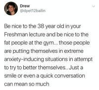 Gym, Anxiety, and Mean: Drew  @dpet12ballin  Be nice to the 38 year old in your  Freshman lecture and be nice to the  fat people at the gym... those people  are putting themselves in extreme  anxiety-inducing situations in attempt  to try to better themselves.. Just a  smile or even a quick conversation  can mean so much