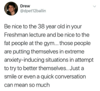 Gym, Anxiety, and Mean: Drew  @dpet12ballin  Be nice to the 38 year old in your  Freshman lecture and be nice to the  fat people at the gym... those people  are putting themselves in extreme  anxiety-inducing situations in attempt  to try to better themselves.. Just a  smile or even a quick conversation  Can mean so much Self improvement and ambition at any age should be celebrated