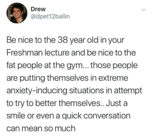 Gym, Memes, and Target: Drew  @dpet12ballin  Be nice to the 38 year old in your  Freshman lecture and be nice to the  fat people at the gym... those people  are putting themselves in extreme  anxiety-inducing situations in attempt  to try to better themselves.. Just a  smile or even a quick conversation  Can mean so much positive-memes:Self improvement and ambition at any age should be celebrated