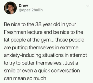Gym, Anxiety, and Mean: Drew  @dpet12ballin  Be nice to the 38 year old in your  Freshman lecture and be nice to the  fat people at the gym... those people  are putting themselves in extreme  anxiety-inducing situations in attempt  to try to better themselves.. Just a  smile or even a quick conversation  can mean so much So wholesome 🙂 (original title I know)