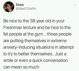 Little gestures could make a big difference!: Drew  @dpet12ballin  Be nice to the 38 year old in your  Freshman lecture and be nice to the  fat people at the gym... those people  are putting themselves in extreme  anxiety-inducing situations in attempt  to try to better themselves.. Just a  smile or even a quick conversation  can mean so much Little gestures could make a big difference!