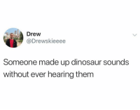 what if they all sounded like frogs?: Drew  @Drewskieeee  Someone made up dinosaur sounds  without ever hearing them what if they all sounded like frogs?