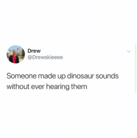 Dinosaur, Memes, and 🤖: Drew  @Drewskieeee  Someone made up dinosaur sounds  without ever hearing them Post 1552: this makes sense to me