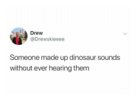 Dinosaur, Memes, and 🤖: Drew  @Drewskieeee  Someone made up dinosaur sounds  without ever hearing them Hmmmmmm